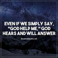 Even if we simply say, God help me, God hears and will answer.