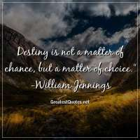 Destiny is not a matter of chance; but a matter of choice. - William Jennings