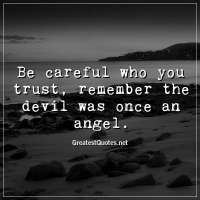 Be careful who you trust, remember the devil was once an angel.