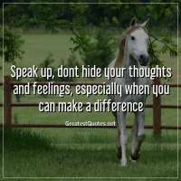 Speak up, dont hide your thoughts and feelings, especially when you can make a difference