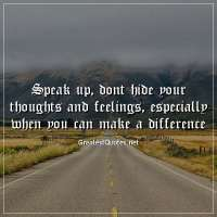 Speak up, dont hide your thoughts and feelings, especially when you can make a difference.