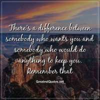 There's a difference between somebody who wants you and somebody who would do anything to keep you. Remember that.