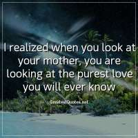 I realized when you look at your mother, you are looking at the purest love you will ever know