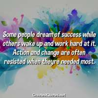 Some people dream of success while others wake up and work hard at it. Action and change are often resisted when theyre needed most.