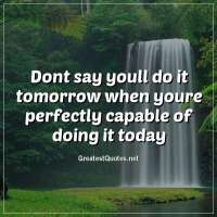Dont say youll do it tomorrow when youre perfectly capable of doing it today