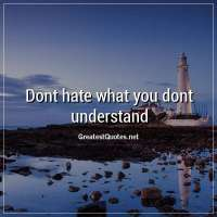 Dont hate what you dont understand.