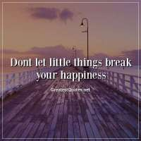 Dont let little things break your happiness