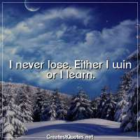 I never lose. Either I win or I learn