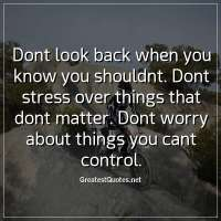 Dont look back when you know you shouldnt. Dont stress over things that dont matter. Dont worry about things you cant control