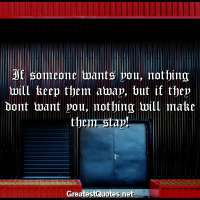 If someone wants you, nothing will keep them away, but if they dont want you, nothing will make them stay!