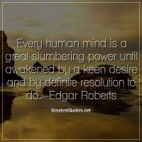 Every human mind is a great slumbering power until awakened by a keen desire and by definite resolution to do. -Edgar Roberts