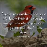 Accept responsibility for your life. Know that it is you who will get you where you want to go, no one else. - Les Brown