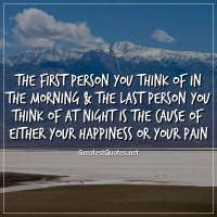 The first person you think of in the morning & the last person you think of at night is the cause of either your happiness or your pain