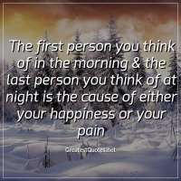 The first person you think of in the morning & the last person you think of at night is the cause of either your happiness or your pain.