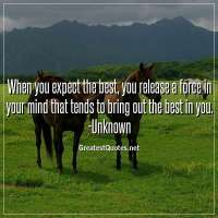 When you expect the best, you release a force in your mind that tends to bring out the best in you. -Unknown