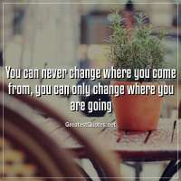 You can never change where you come from, you can only change where you are going.