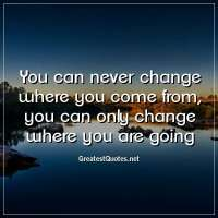 You can never change where you come from, you can only change where you are going