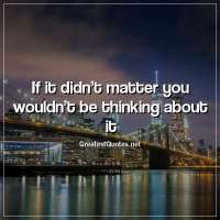 If it didn't matter you wouldn't be thinking about it