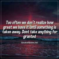 Too often we don't realize how great we have it until something is taken away. Dont take anything for granted