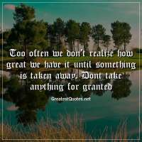 Too often we don't realize how great we have it until something is taken away. Dont take anything for granted.