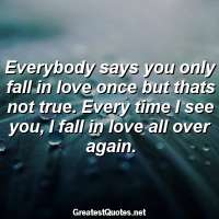 Everybody says you only fall in love once but thats not true. Every time I see you, I fall in love all over again.
