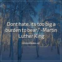 Dont hate, its too big a burden to bear. -Martin Luther King
