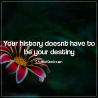 Your history doesnt have to be your destiny