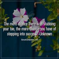 The more chance there is of stubbing your toe, the more chance you have of stepping into success. -Unknown