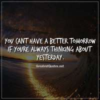 You cant have a better tomorrow if youre always thinking about yesterday