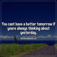 You cant have a better tomorrow if youre always thinking about yesterday.