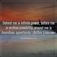 Behind me is infinite power, before me is endless possibility, around me is boundless opportunity. -Author Unknown