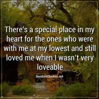 There's a special place in my heart for the ones who were with me at my lowest and still loved me when I wasn't very loveable.
