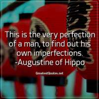 This is the very perfection of a man, to find out his own imperfections. -Augustine of Hippo