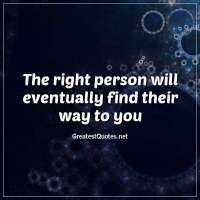 The right person will eventually find their way to you.