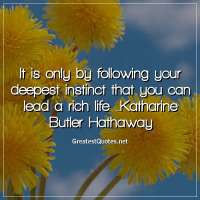 It is only by following your deepest instinct that you can lead a rich life. -Katharine Butler Hathaway