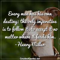 Every man has his own destiny; the only imperative is to follow it, to accept it no matter where it leads him. -Henry Miller