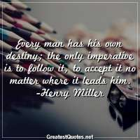 Every man has his own destiny, the only imperative is to follow it, to accept it no matter where it leads him. -Henry Miller