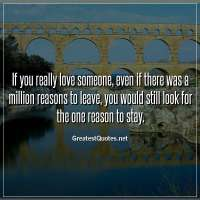 If you really love someone, even if there was a million reasons to leave, you would still look for the one reason to stay