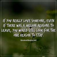 If you really love someone, even if there was a million reasons to leave, you would still look for the one reason to stay.