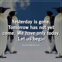 Yesterday is gone. Tomorrow has not yet come. We have only today. Let us begin.