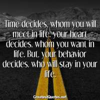 Time decides, whom you will meet in life. your heart decides, whom you want in life. But, your behavior decides, who will stay in your life.