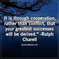 It is through cooperation, rather than conflict, that your greatest successes will be derived. - Ralph Charell