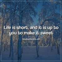 Life is short, and it is up to you to make it sweet