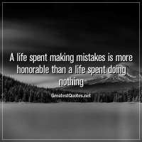 A life spent making mistakes is more honorable than a life spent doing nothing.