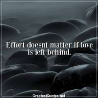 Effort doesnt matter if love is left behind.