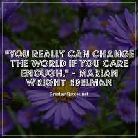 You really can change the world if you care enough. -Marian Wright Edelman