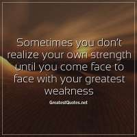 Sometimes you don't realize your own strength until you come face to face withyour greatest weakness