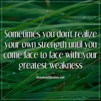 Sometimes you don't realize your own strength until you come face to face with your greatest weakness.