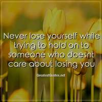 Never lose yourself while trying to hold on to someone who doesnt care about losing you