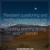Persistent questioning and healthy inquisitiveness are the first requisite for acquiring learning of any kind. -Gandhi
